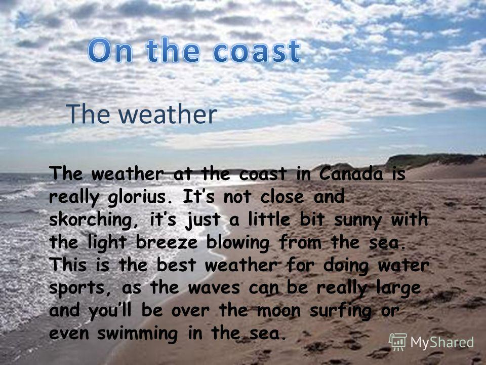 The weather The weather at the coast in Canada is really glorius. Its not close and skorching, its just a little bit sunny with the light breeze blowing from the sea. This is the best weather for doing water sports, as the waves can be really large a