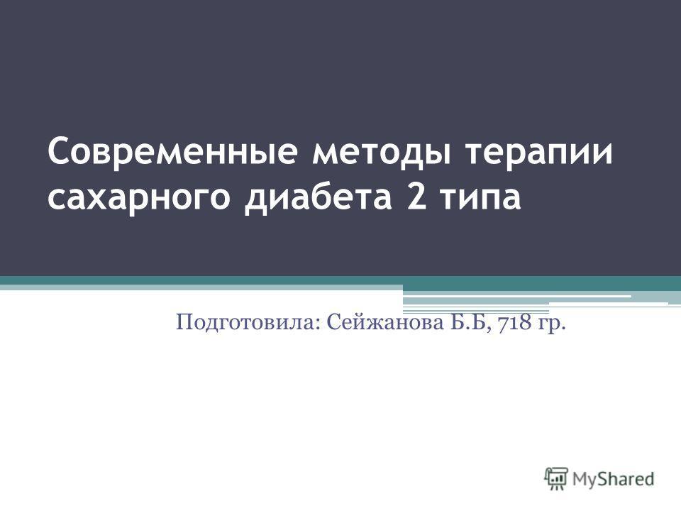 Современные методы терапии сахарного диабета 2 типа Подготовила: Сейжанова Б.Б, 718 гр.