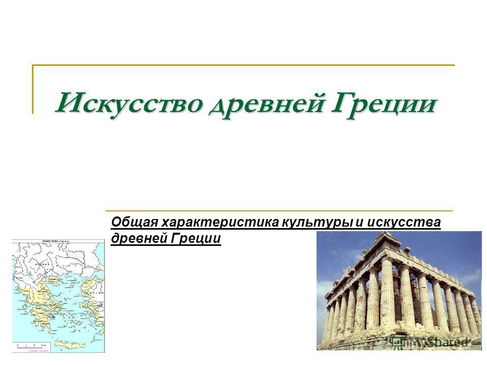 Искусство древней Греции Общая характеристика культуры и искусства древней Греции