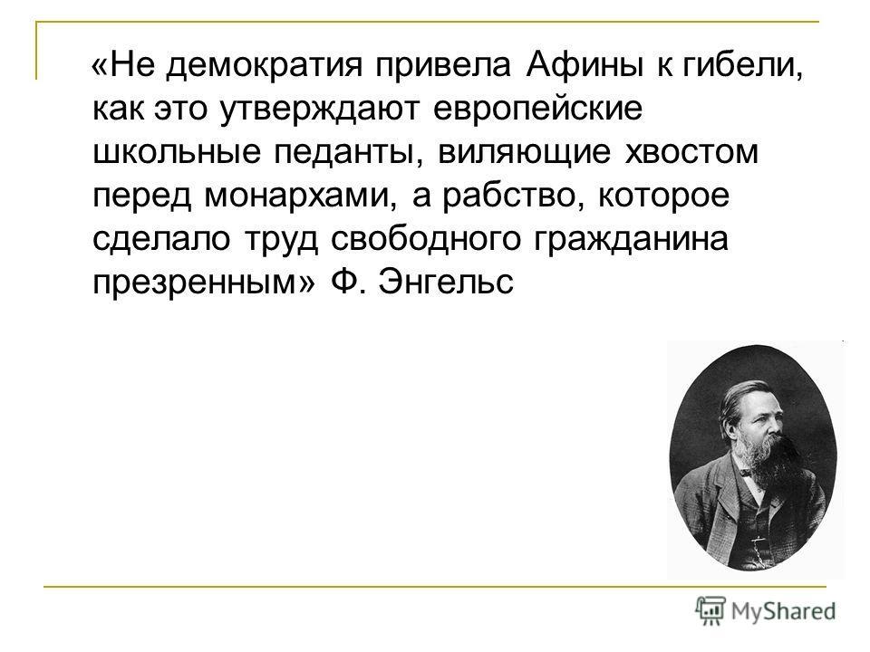 «Не демократия привела Афины к гибели, как это утверждают европейские школьные педанты, виляющие хвостом перед монархами, а рабство, которое сделало труд свободного гражданина презренным» Ф. Энгельс