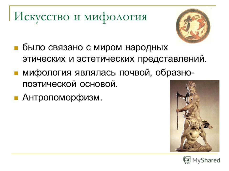 Искусство и мифология было связано с миром народных этических и эстетических представлений. мифология являлась почвой, образно- поэтической основой. Антропоморфизм.