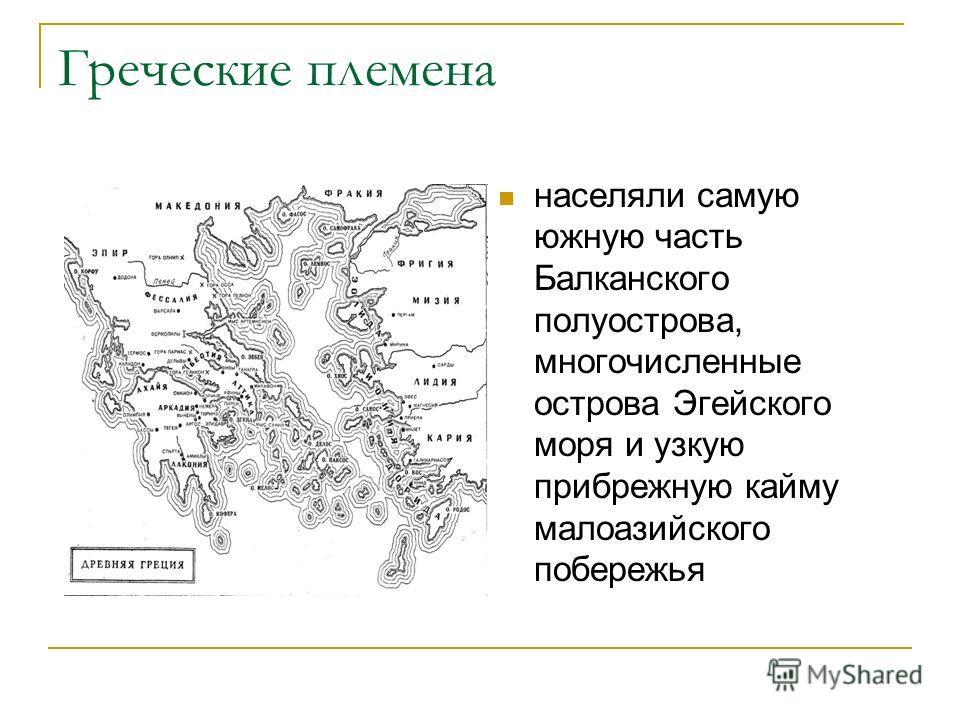 Греческие племена населяли самую южную часть Балканского полуострова, многочисленные острова Эгейского моря и узкую прибрежную кайму малоазийского побережья