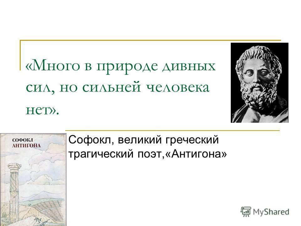 «Много в природе дивных сил, но сильней человека нет». Софокл, великий греческий трагический поэт,«Антигона»