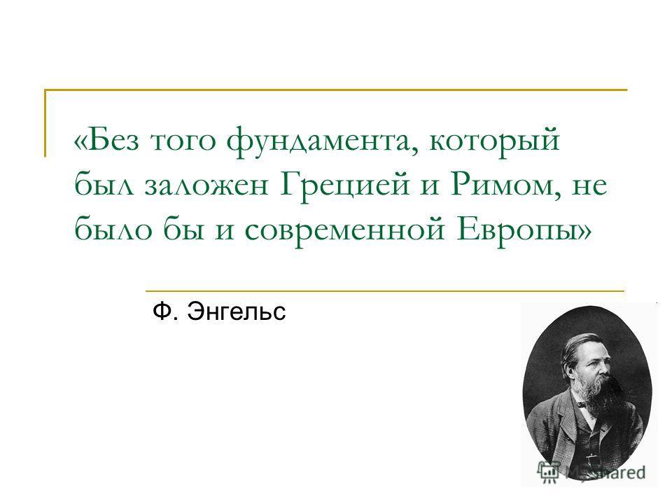 «Без того фундамента, который был заложен Грецией и Римом, не было бы и современной Европы» Ф. Энгельс
