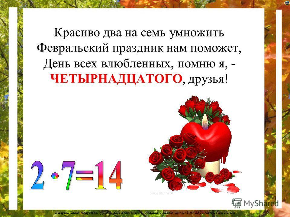 Лазарева Лидия Андреевна, учитель начальных классов, Рижская основная школа «ПАРДАУГАВА», Рига, Латвия О том, что дважды шесть - ДВЕНАДЦАТЬ, Вам календарь расскажет, братцы, А в нём подсказку вам дадут Двенадцать месяцев в году!