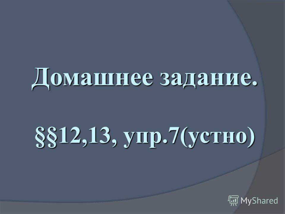 Домашнее задание. §§12,13, упр.7(устно)