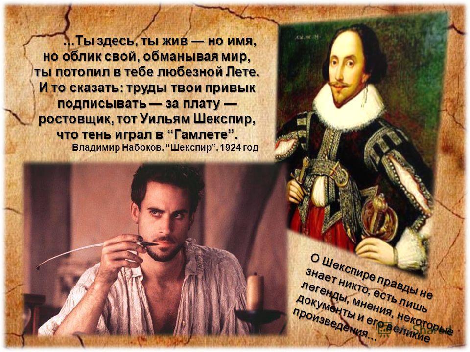 ...Ты здесь, ты жив но имя, но облик свой, обманывая мир, ты потопил в тебе любезной Лете. И то сказать: труды твои привык подписывать за плату ростовщик, тот Уильям Шекспир, что тень играл в Гамлете....Ты здесь, ты жив но имя, но облик свой, обманыв