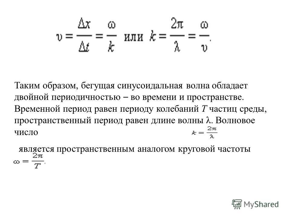 Таким образом, бегущая синусоидальная волна обладает двойной периодичностью – во времени и пространстве. Временной период равен периоду колебаний T частиц среды, пространственный период равен длине волны λ. Волновое число является пространственным ан