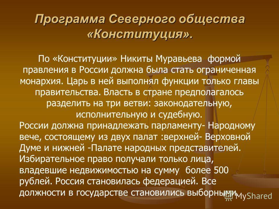 По «Конституции» Никиты Муравьева формой правления в России должна была стать ограниченная монархия. Царь в ней выполнял функции только главы правительства. Власть в стране предполагалось разделить на три ветви: законодательную, исполнительную и суде