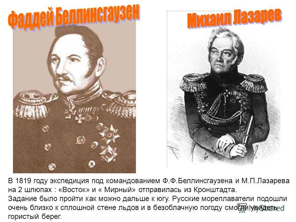В 1819 году экспедиция под командованием Ф.Ф.Беллинсгаузена и М.П.Лазарева на 2 шлюпах : «Восток» и « Мирный» отправилась из Кронштадта. Задание было пройти как можно дальше к югу. Русские мореплаватели подошли очень близко к сплошной стене льдов и в