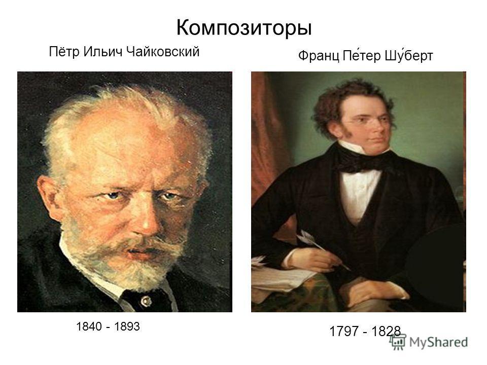 Композиторы Пётр Ильич Чайковский 1840 - 1893 Франц Пе́тер Шу́берт 1797 - 1828