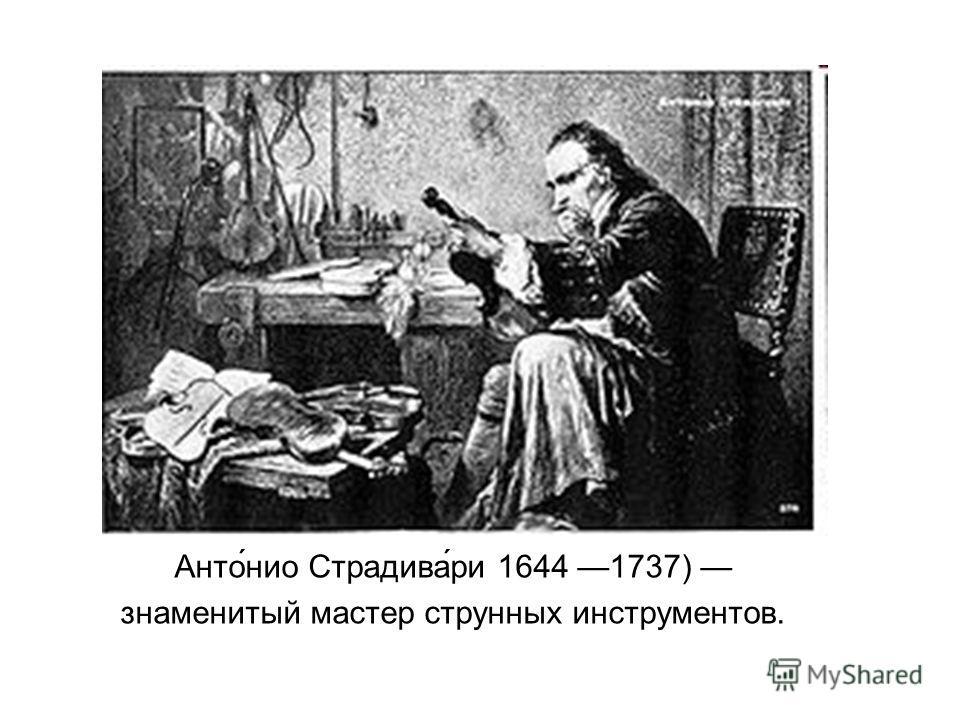 Анто́нио Страдива́ри 1644 1737) знаменитый мастер струнных инструментов.