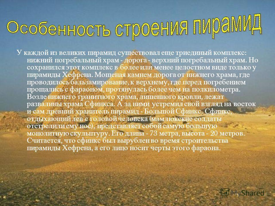 У каждой из великих пирамид существовал еще триединый комплекс : нижний погребальный храм - дорога - верхний погребальный храм. Но сохранился этот комплекс в более или менее целостном виде только у пирамиды Хефрена. Мощеная камнем дорога от нижнего х