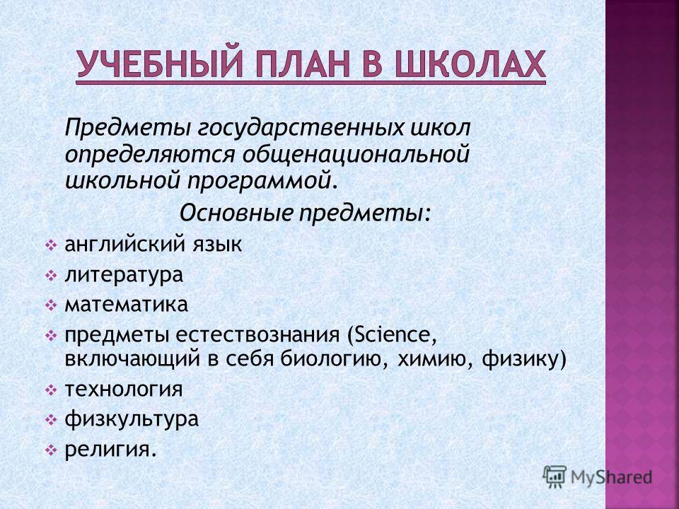 Предметы государственных школ определяются общенациональной школьной программой. Основные предметы: английский язык литература математика предметы естествознания (Science, включающий в себя биологию, химию, физику) технология физкультура религия.