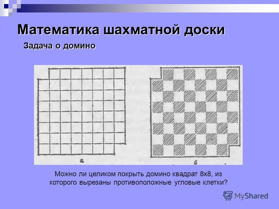 Математика шахматной доски Можно ли целиком покрыть домино квадрат 8x8, из которого вырезаны противоположные угловые клетки? Задача о домино