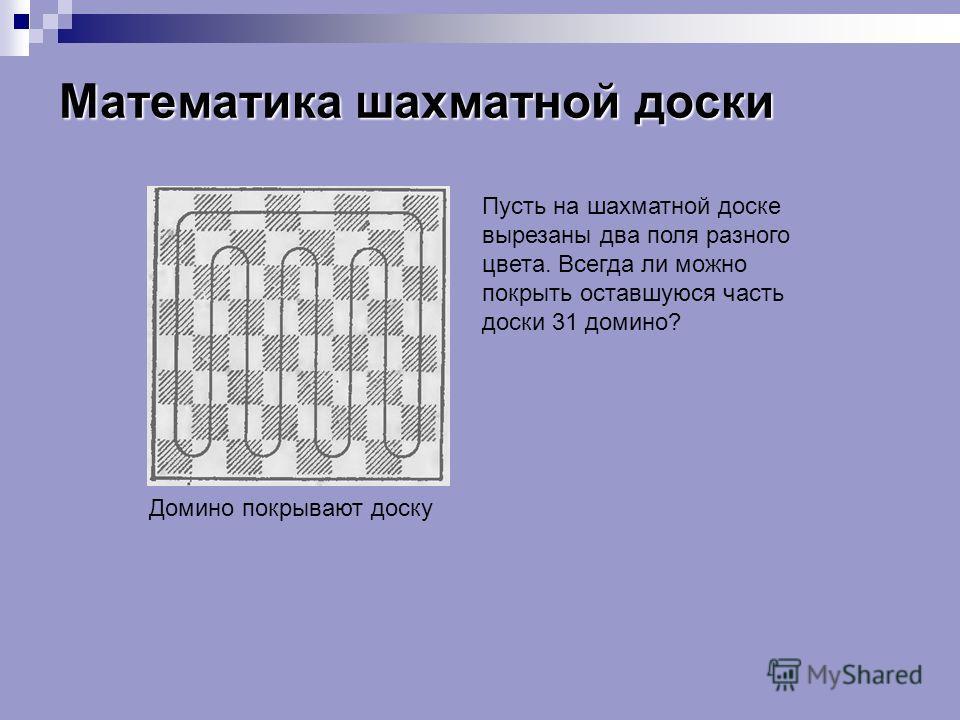 Математика шахматной доски Домино покрывают доску Пусть на шахматной доске вырезаны два поля разного цвета. Всегда ли можно покрыть оставшуюся часть доски 31 домино?
