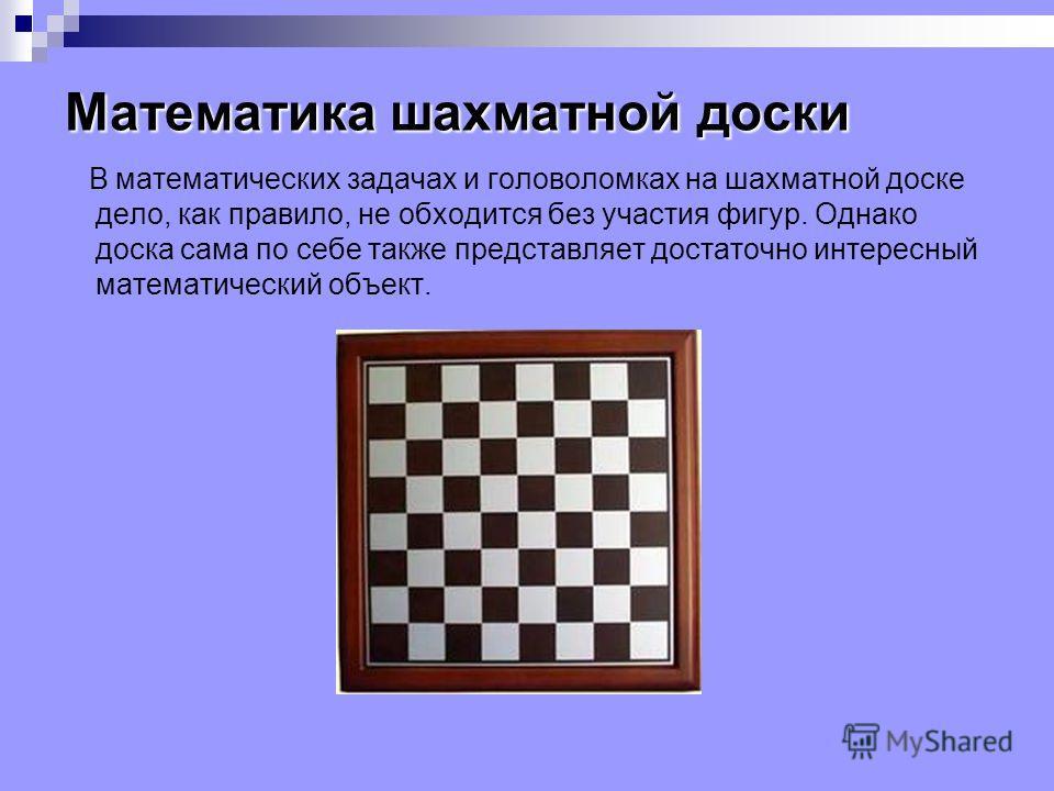 Математика шахматной доски В математических задачах и головоломках на шахматной доске дело, как правило, не обходится без участия фигур. Однако доска сама по себе также представляет достаточно интересный математический объект.