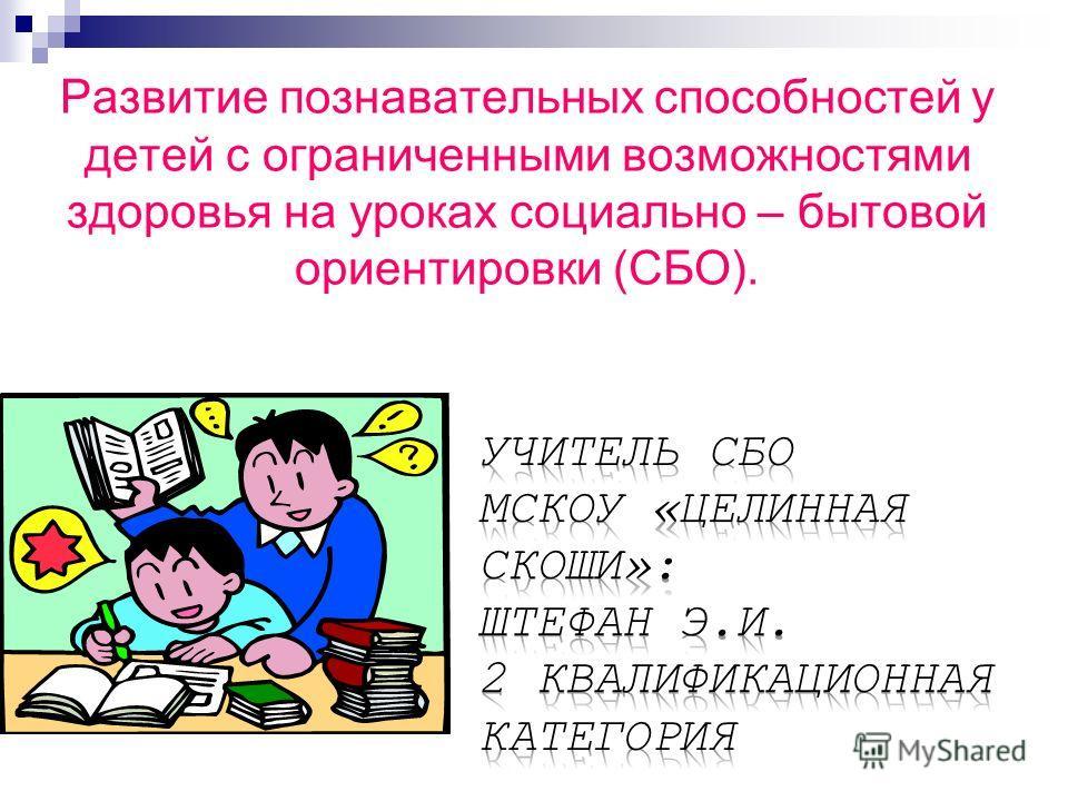 Развитие познавательных способностей у детей с ограниченными возможностями здоровья на уроках социально – бытовой ориентировки (СБО).