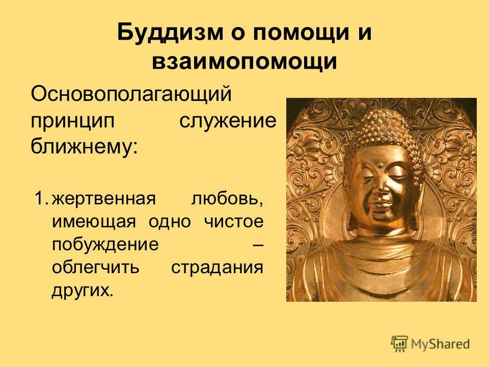 Буддизм о помощи и взаимопомощи 1.жертвенная любовь, имеющая одно чистое побуждение – облегчить страдания других. Основополагающий принцип служение ближнему:
