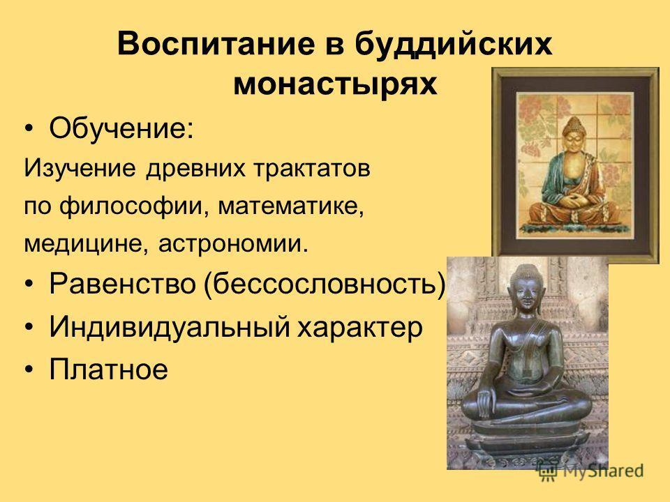 Воспитание в буддийских монастырях Обучение: Изучение древних трактатов по философии, математике, медицине, астрономии. Равенство (бессословность) Индивидуальный характер Платное