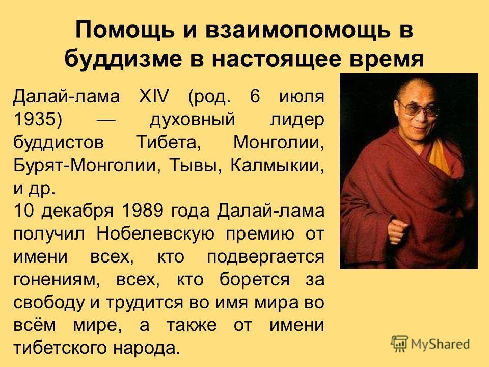 Далай-лама XIV (род. 6 июля 1935) духовный лидер буддистов Тибета, Монголии, Бурят-Монголии, Тывы, Калмыкии, и др. 10 декабря 1989 года Далай-лама получил Нобелевскую премию от имени всех, кто подвергается гонениям, всех, кто борется за свободу и тру
