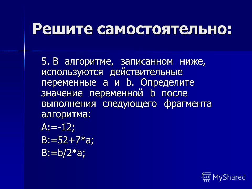 Решите самостоятельно: 5. В алгоритме, записанном ниже, используются действительные переменные a и b. Определите значение переменной b после выполнения следующего фрагмента алгоритма: A:=-12; B:=52+7*a; B:=b/2*a;