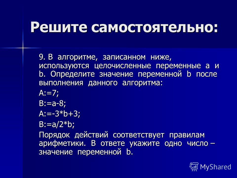 Решите самостоятельно: 9. В алгоритме, записанном ниже, используются целочисленные переменные a и b. Определите значение переменной b после выполнения данного алгоритма: A:=7;B:=a-8;A:=-3*b+3;B:=a/2*b; Порядок действий соответствует правилам арифмети