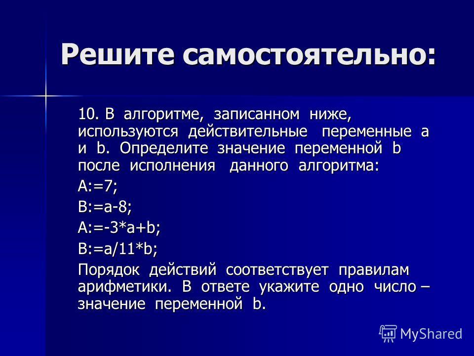 Решите самостоятельно: 10. В алгоритме, записанном ниже, используются действительные переменные a и b. Определите значение переменной b после исполнения данного алгоритма: A:=7;B:=a-8;A:=-3*a+b;B:=a/11*b; Порядок действий соответствует правилам арифм