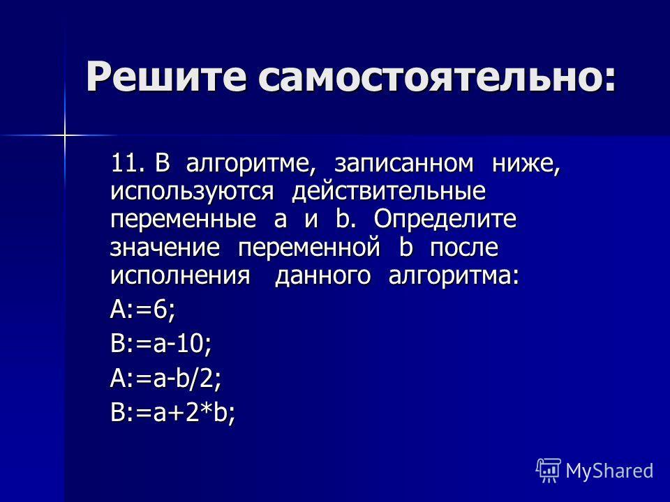 Решите самостоятельно: 11. В алгоритме, записанном ниже, используются действительные переменные a и b. Определите значение переменной b после исполнения данного алгоритма: A:=6;B:=a-10;A:=a-b/2;B:=a+2*b;