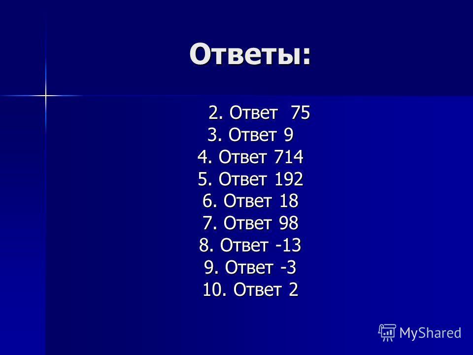 Ответы: 2. Ответ 75 3. Ответ 9 4. Ответ 714 5. Ответ 192 6. Ответ 18 7. Ответ 98 8. Ответ -13 9. Ответ -3 10. Ответ 2