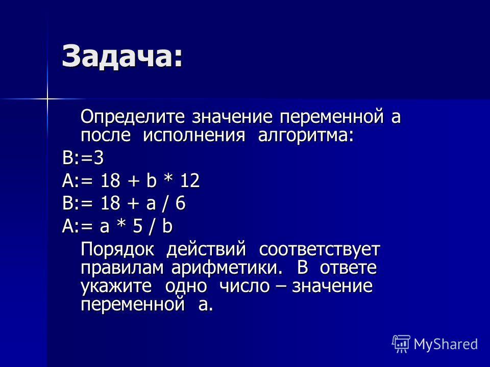 Задача: Определите значение переменной а после исполнения алгоритма: B:=3 A:= 18 + b * 12 B:= 18 + a / 6 A:= a * 5 / b Порядок действий соответствует правилам арифметики. В ответе укажите одно число – значение переменной а.