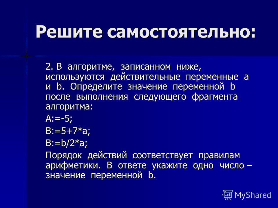 Решите самостоятельно: 2. В алгоритме, записанном ниже, используются действительные переменные a и b. Определите значение переменной b после выполнения следующего фрагмента алгоритма: A:=-5;B:=5+7*a;B:=b/2*a; Порядок действий соответствует правилам а