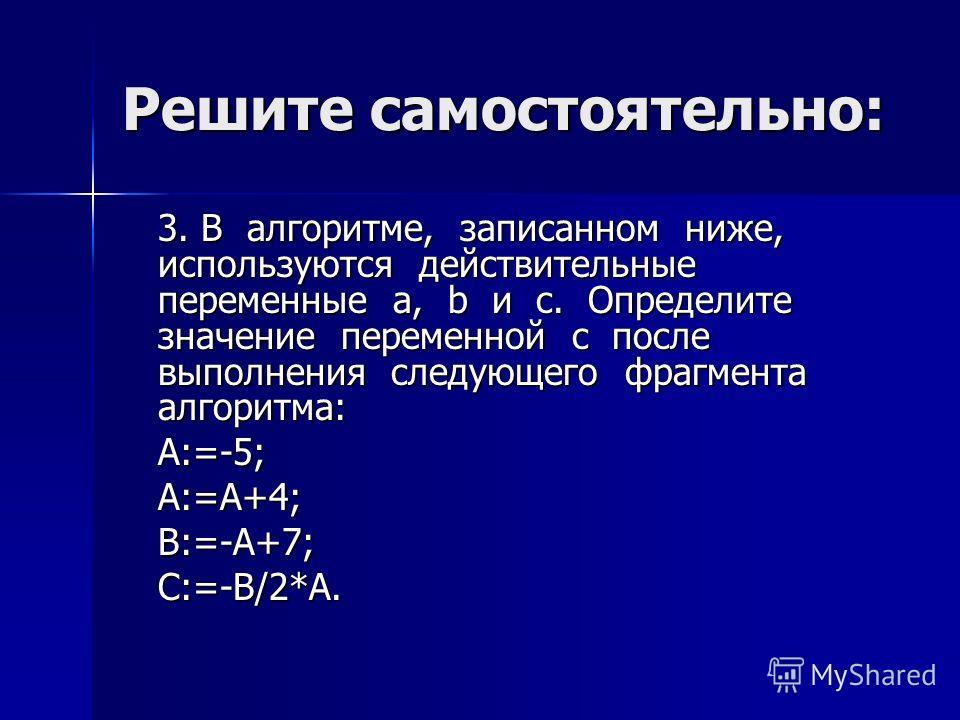 Решите самостоятельно: 3. В алгоритме, записанном ниже, используются действительные переменные a, b и с. Определите значение переменной с после выполнения следующего фрагмента алгоритма: A:=-5; А:=А+4; B:=-А+7; C:=-В/2*А.