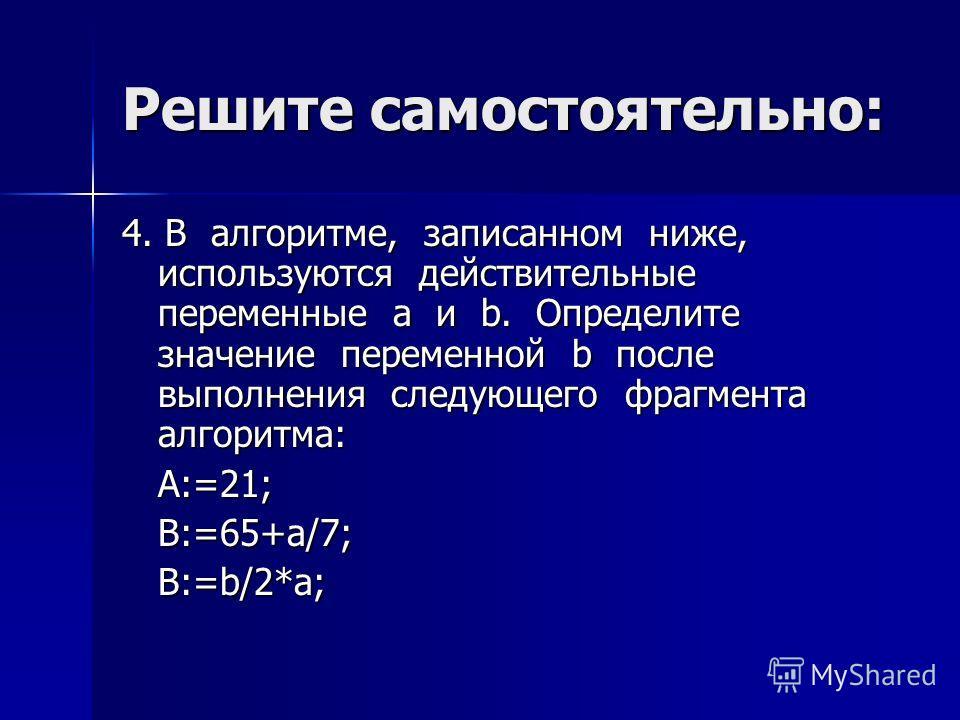 Решите самостоятельно: 4. В алгоритме, записанном ниже, используются действительные переменные a и b. Определите значение переменной b после выполнения следующего фрагмента алгоритма: A:=21; B:=65+a/7; B:=b/2*a;
