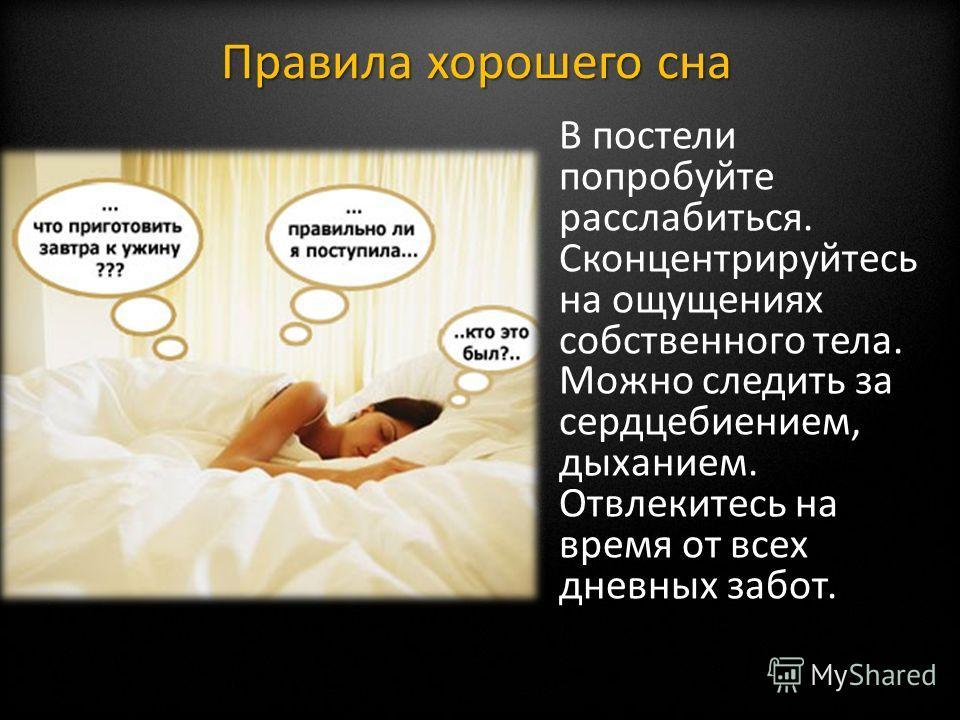 В постели попробуйте расслабиться. Сконцентрируйтесь на ощущениях собственного тела. Можно следить за сердцебиением, дыханием. Отвлекитесь на время от всех дневных забот. Правила хорошего сна