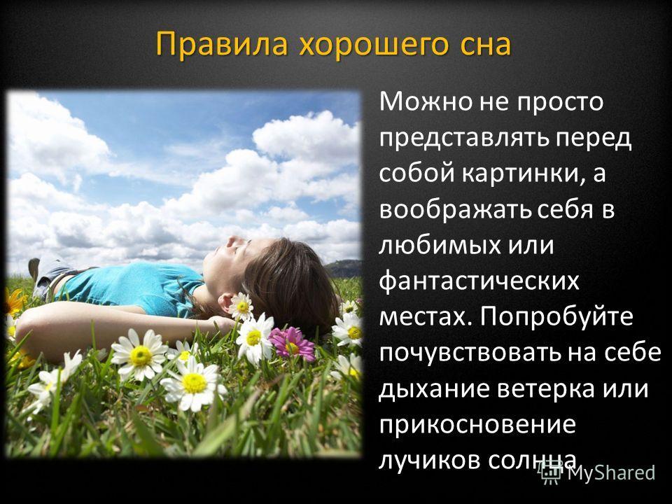 Можно не просто представлять перед собой картинки, а воображать себя в любимых или фантастических местах. Попробуйте почувствовать на себе дыхание ветерка или прикосновение лучиков солнца Правила хорошего сна