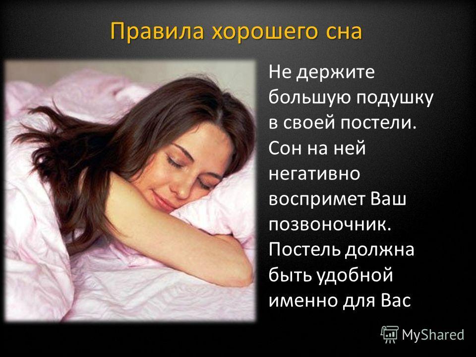 Не держите большую подушку в своей постели. Сон на ней негативно воспримет Ваш позвоночник. Постель должна быть удобной именно для Вас Правила хорошего сна
