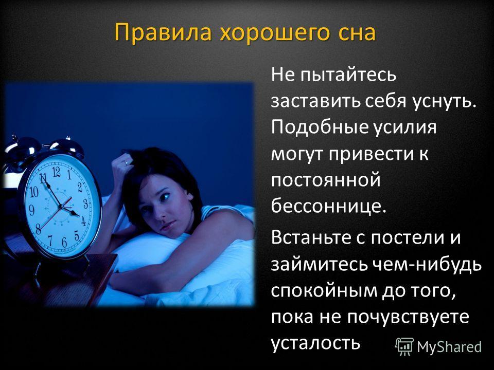 Не пытайтесь заставить себя уснуть. Подобные усилия могут привести к постоянной бессоннице. Встаньте с постели и займитесь чем-нибудь спокойным до того, пока не почувствуете усталость Правила хорошего сна