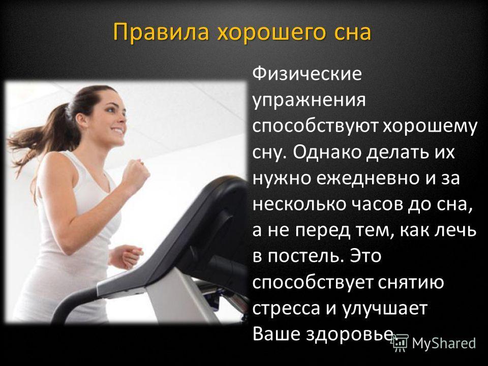 Физические упражнения способствуют хорошему сну. Однако делать их нужно ежедневно и за несколько часов до сна, а не перед тем, как лечь в постель. Это способствует снятию стресса и улучшает Ваше здоровье. Правила хорошего сна