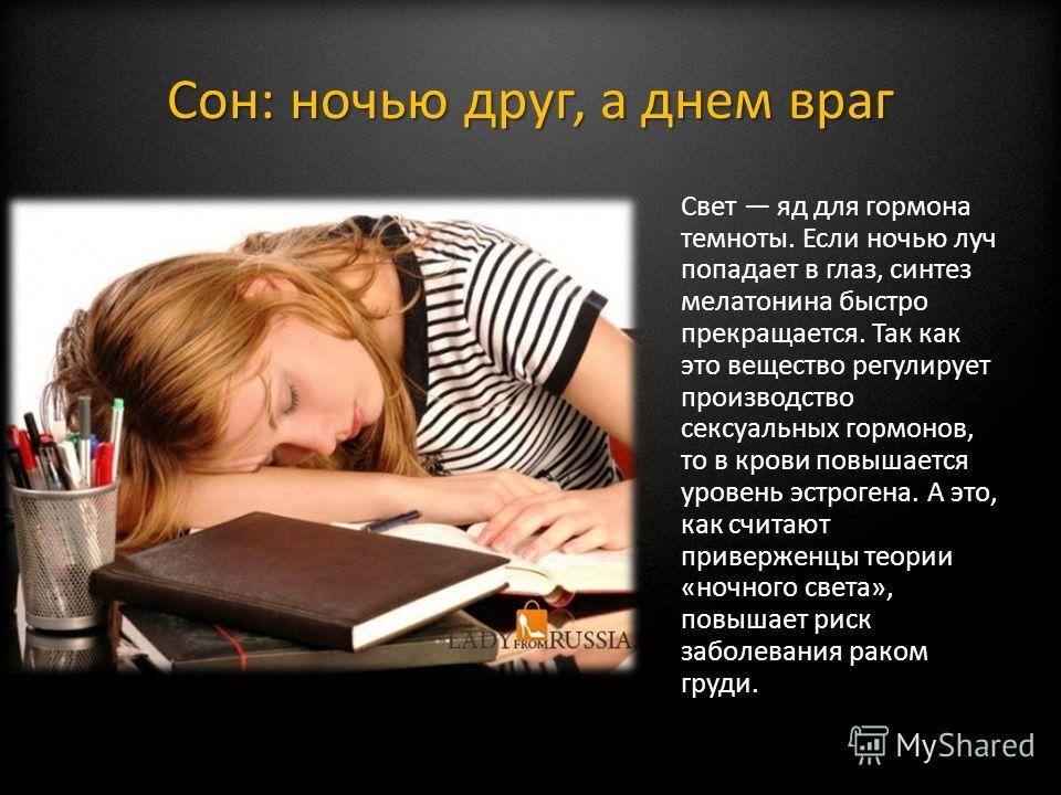 Сон: ночью друг, а днем враг Свет яд для гормона темноты. Если ночью луч попадает в глаз, синтез мелатонина быстро прекращается. Так как это вещество регулирует производство сексуальных гормонов, то в крови повышается уровень эстрогена. А это, как сч