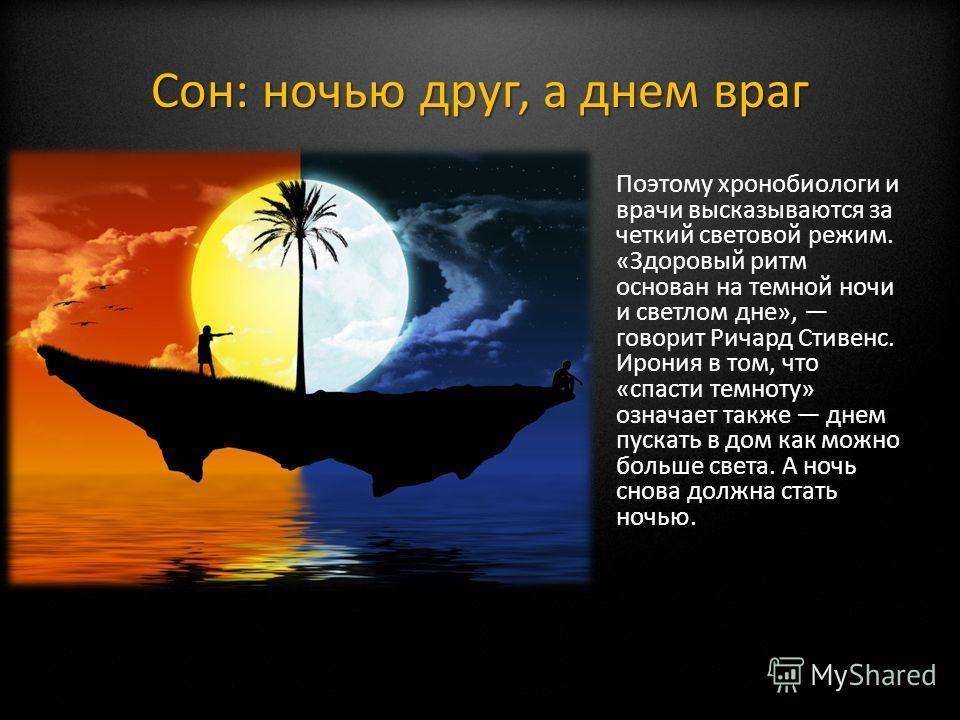 Сон: ночью друг, а днем враг Поэтому хронобиологи и врачи высказываются за четкий световой режим. «Здоровый ритм основан на темной ночи и светлом дне», говорит Ричард Стивенс. Ирония в том, что «спасти темноту» означает также днем пускать в дом как м