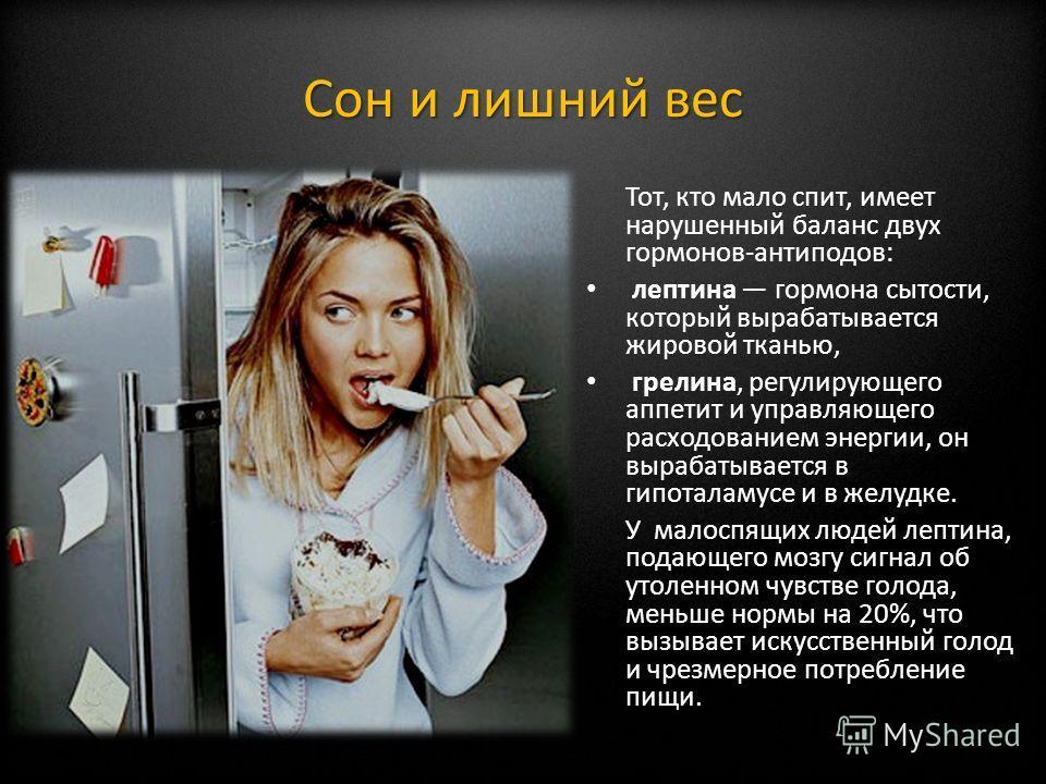 Сон и лишний вес Тот, кто мало спит, имеет нарушенный баланс двух гормонов-антиподов: лептина гормона сытости, который вырабатывается жировой тканью, грелина, регулирующего аппетит и управляющего расходованием энергии, он вырабатывается в гипоталамус