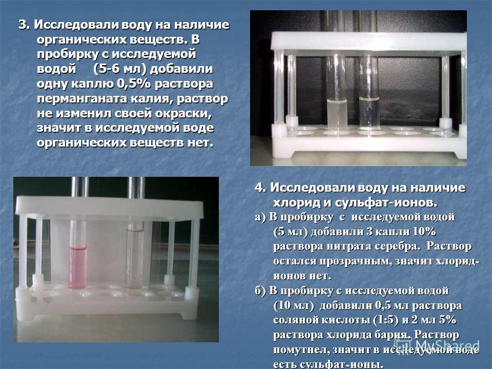 3. Исследовали воду на наличие органических веществ. В пробирку с исследуемой водой (5-6 мл) добавили одну каплю 0,5% раствора перманганата калия, раствор не изменил своей окраски, значит в исследуемой воде органических веществ нет. 4. Исследовали во