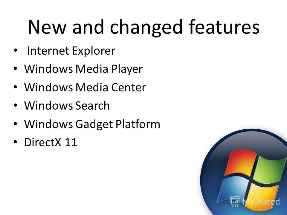 New and changed features Internet Explorer Windows Media Player Windows Media Center Windows Search Windows Gadget Platform DirectX 11