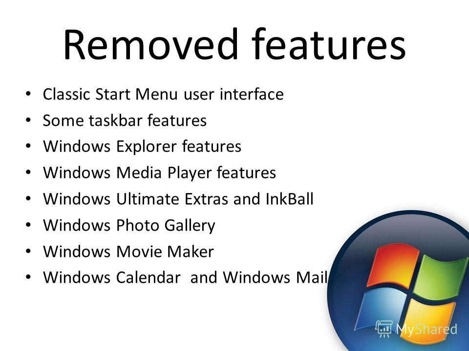 Removed features Classic Start Menu user interface Some taskbar features Windows Explorer features Windows Media Player features Windows Ultimate Extras and InkBall Windows Photo Gallery Windows Movie Maker Windows Calendar and Windows Mail