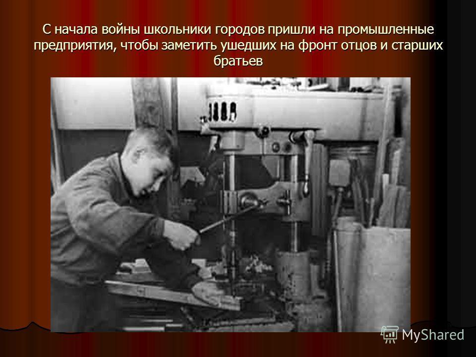 С начала войны школьники городов пришли на промышленные предприятия, чтобы заметить ушедших на фронт отцов и старших братьев