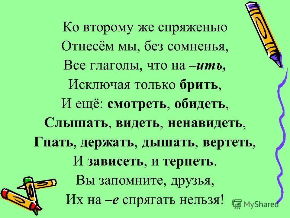 Ко второму же спряженью Отнесём мы, без сомненья, Все глаголы, что на –ить, Исключая только брить, И ещё: смотреть, обидеть, Слышать, видеть, ненавидеть, Гнать, держать, дышать, вертеть, И зависеть, и терпеть. Вы запомните, друзья, Их на –е спрягать