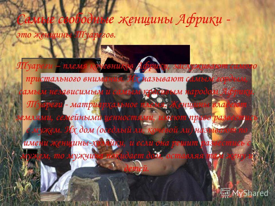 Самые свободные женщины Африки - это женщины Туарегов. Туареги – племя кочевников Африки, заслуживают самого пристального внимания. Их называют самым гордым, самым независимым и самым красивым народом Африки. Туареги - матриархальное племя. Женщины в