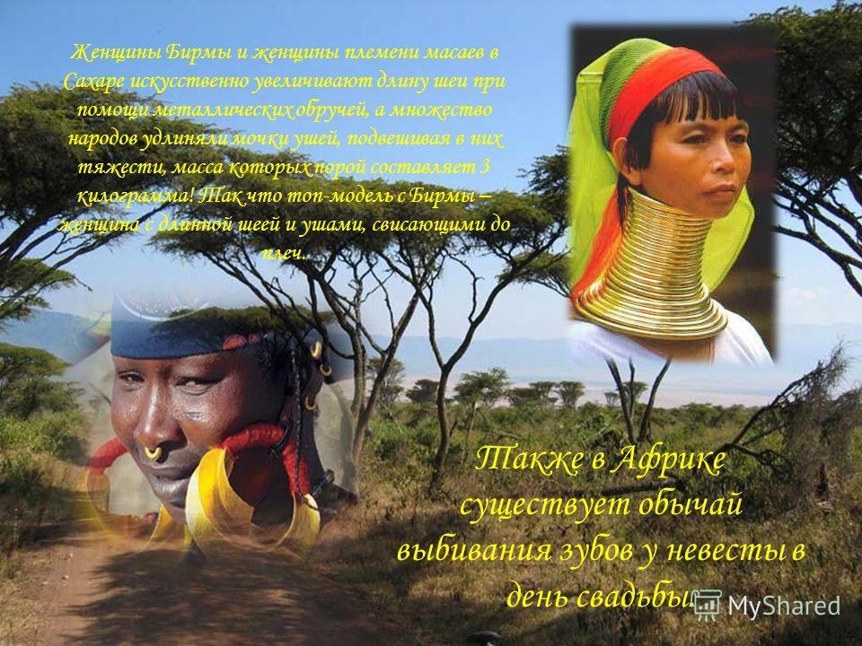 Женщины Бирмы и женщины племени масаев в Сахаре искусственно увеличивают длину шеи при помощи металлических обручей, а множество народов удлиняли мочки ушей, подвешивая в них тяжести, масса которых порой составляет 3 килограмма! Так что топ-модель с