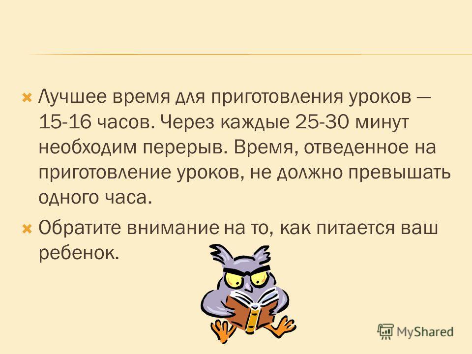 Лучшее время для приготовления уроков 15-16 часов. Через каждые 25-30 минут необходим перерыв. Время, отведенное на приготовление уроков, не должно превышать одного часа. Обратите внимание на то, как питается ваш ребенок.